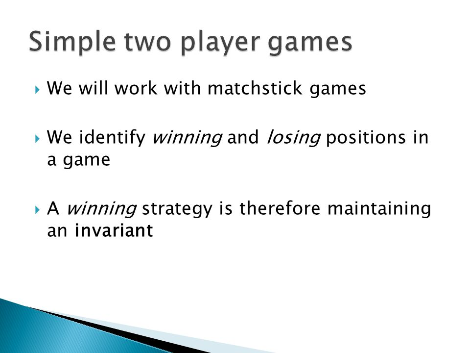  We will work with matchstick games  We identify winning and losing positions in a game  A winning strategy is therefore maintaining an invariant