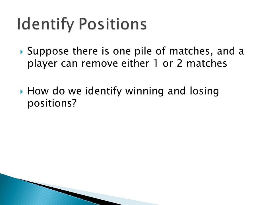  Suppose there is one pile of matches, and a player can remove either 1 or 2 matches  How do we identify winning and losing positions?