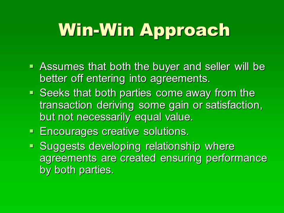 Win-Win Approach  Assumes that both the buyer and seller will be better off entering into agreements.  Seeks that both parties come away from the tr
