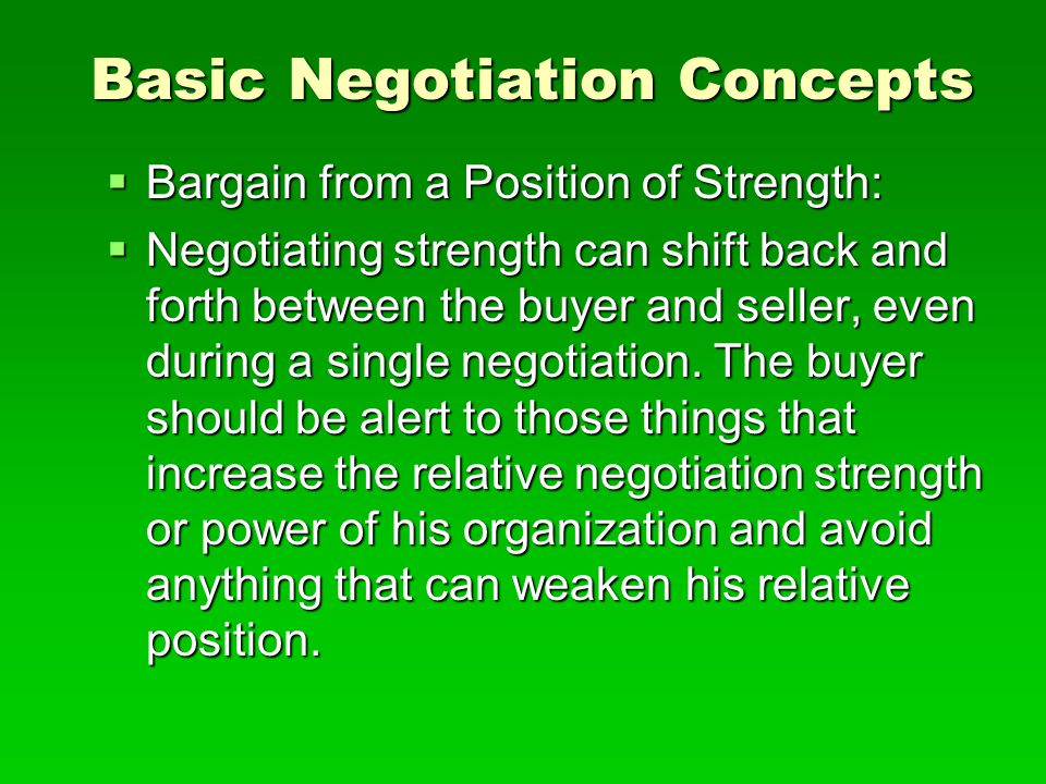 Basic Negotiation Concepts  Bargain from a Position of Strength:  Negotiating strength can shift back and forth between the buyer and seller, even d