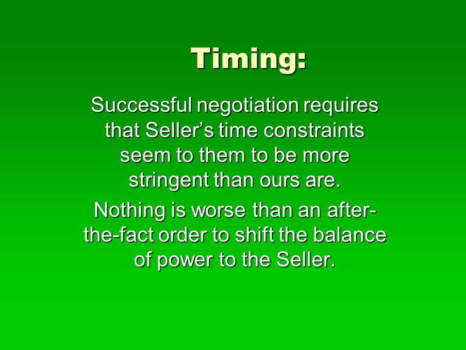 Timing: Successful negotiation requires that Seller's time constraints seem to them to be more stringent than ours are. Nothing is worse than an after