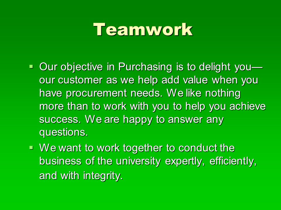 Teamwork  Our objective in Purchasing is to delight you— our customer as we help add value when you have procurement needs. We like nothing more than