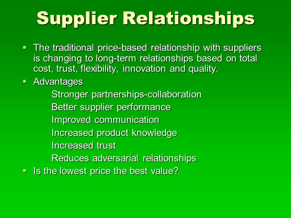 Supplier Relationships  The traditional price-based relationship with suppliers is changing to long-term relationships based on total cost, trust, fl