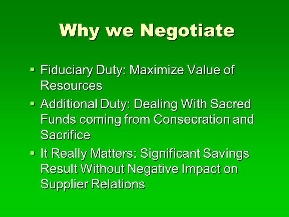 Why we Negotiate  Fiduciary Duty: Maximize Value of Resources  Additional Duty: Dealing With Sacred Funds coming from Consecration and Sacrifice  I