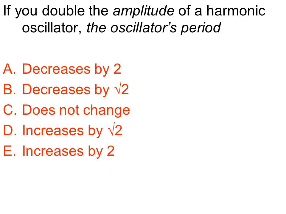 If you double the amplitude of a harmonic oscillator, the oscillator's period A.Decreases by 2 B.Decreases by √2 C.Does not change D.Increases by √2 E