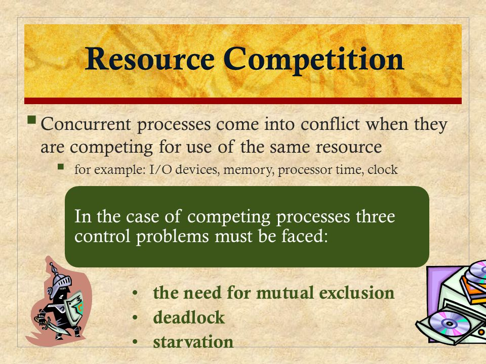  Concurrent processes come into conflict when they are competing for use of the same resource  for example: I/O devices, memory, processor time, clock In the case of competing processes three control problems must be faced: the need for mutual exclusion deadlock starvation