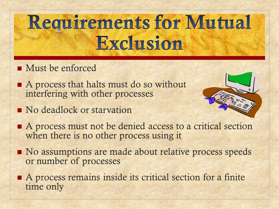 Must be enforced A process that halts must do so without interfering with other processes No deadlock or starvation A process must not be denied access to a critical section when there is no other process using it No assumptions are made about relative process speeds or number of processes A process remains inside its critical section for a finite time only