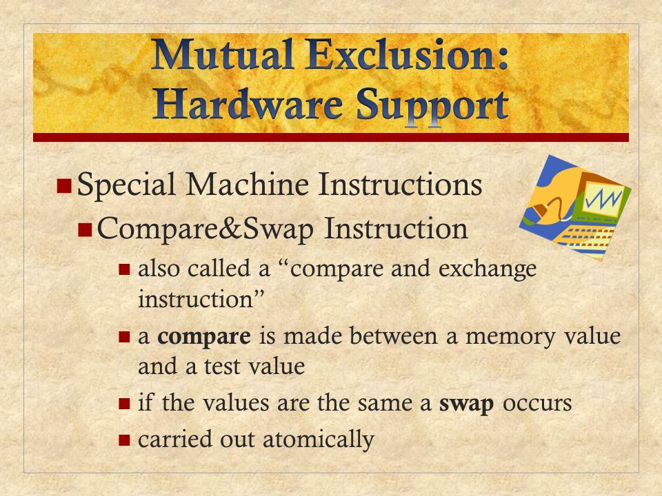 Special Machine Instructions Compare&Swap Instruction also called a compare and exchange instruction a compare is made between a memory value and a test value if the values are the same a swap occurs carried out atomically