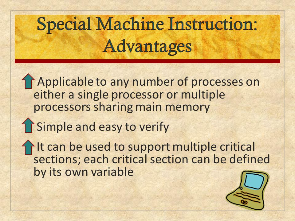 Applicable to any number of processes on either a single processor or multiple processors sharing main memory Simple and easy to verify It can be used to support multiple critical sections; each critical section can be defined by its own variable
