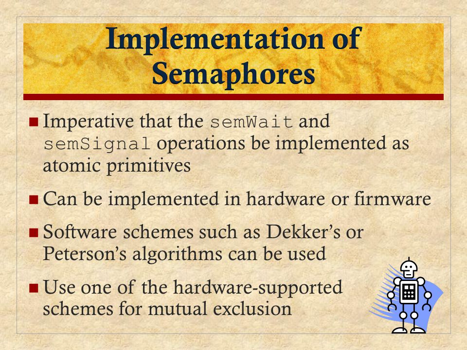 Imperative that the semWait and semSignal operations be implemented as atomic primitives Can be implemented in hardware or firmware Software schemes such as Dekker's or Peterson's algorithms can be used Use one of the hardware-supported schemes for mutual exclusion