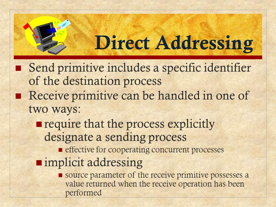 Send primitive includes a specific identifier of the destination process Receive primitive can be handled in one of two ways: require that the process explicitly designate a sending process effective for cooperating concurrent processes implicit addressing source parameter of the receive primitive possesses a value returned when the receive operation has been performed