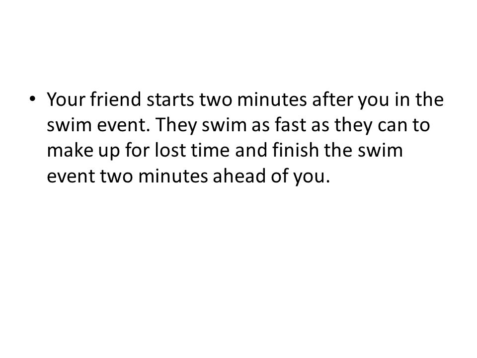 Your friend starts two minutes after you in the swim event. They swim as fast as they can to make up for lost time and finish the swim event two minut