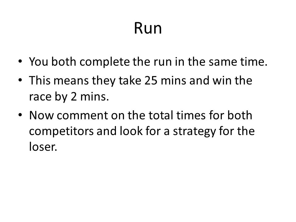 Run You both complete the run in the same time. This means they take 25 mins and win the race by 2 mins. Now comment on the total times for both compe