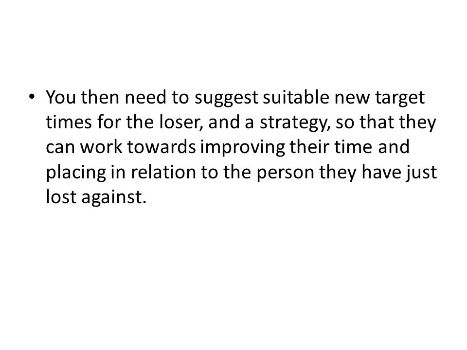 You then need to suggest suitable new target times for the loser, and a strategy, so that they can work towards improving their time and placing in re