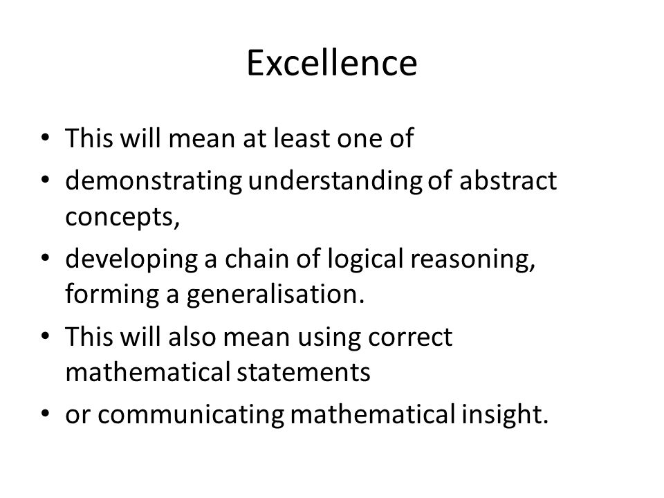 Excellence This will mean at least one of demonstrating understanding of abstract concepts, developing a chain of logical reasoning, forming a general
