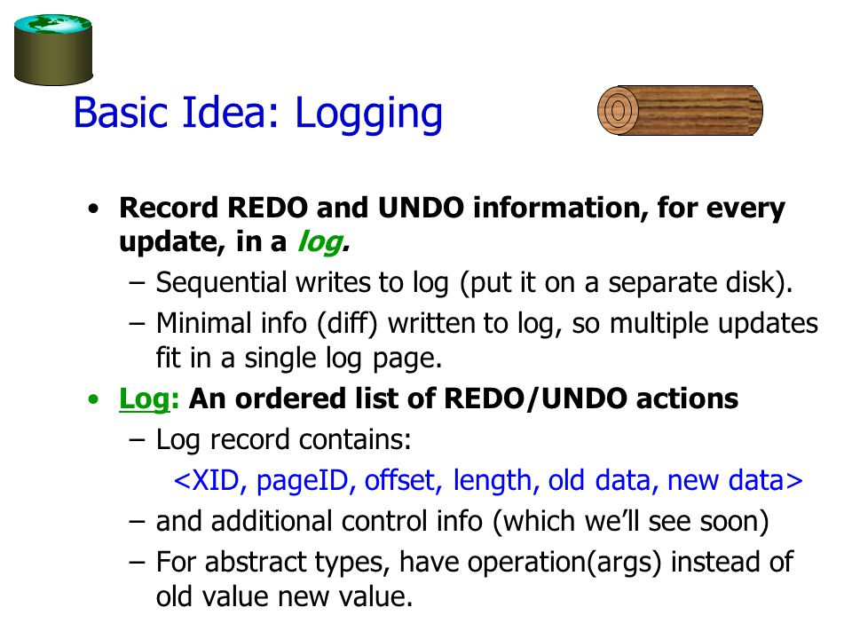 Basic Idea: Logging Record REDO and UNDO information, for every update, in a log.
