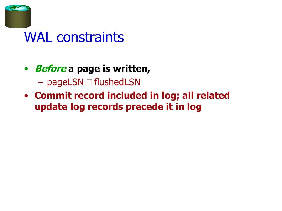 WAL constraints Before a page is written, –pageLSN  flushedLSN Commit record included in log; all related update log records precede it in log