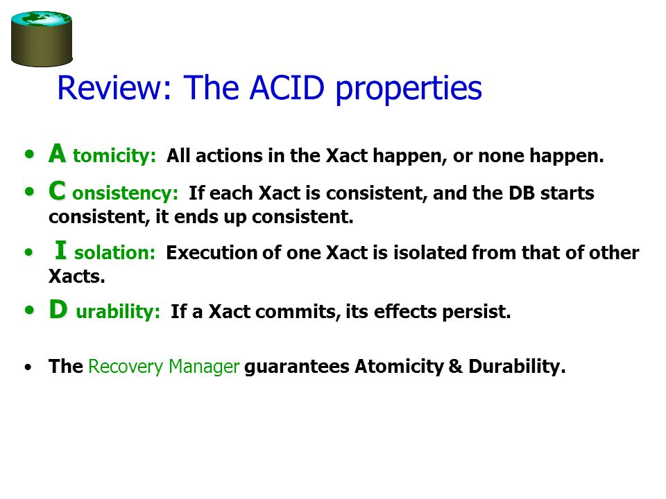 Review: The ACID properties AA tomicity: All actions in the Xact happen, or none happen.