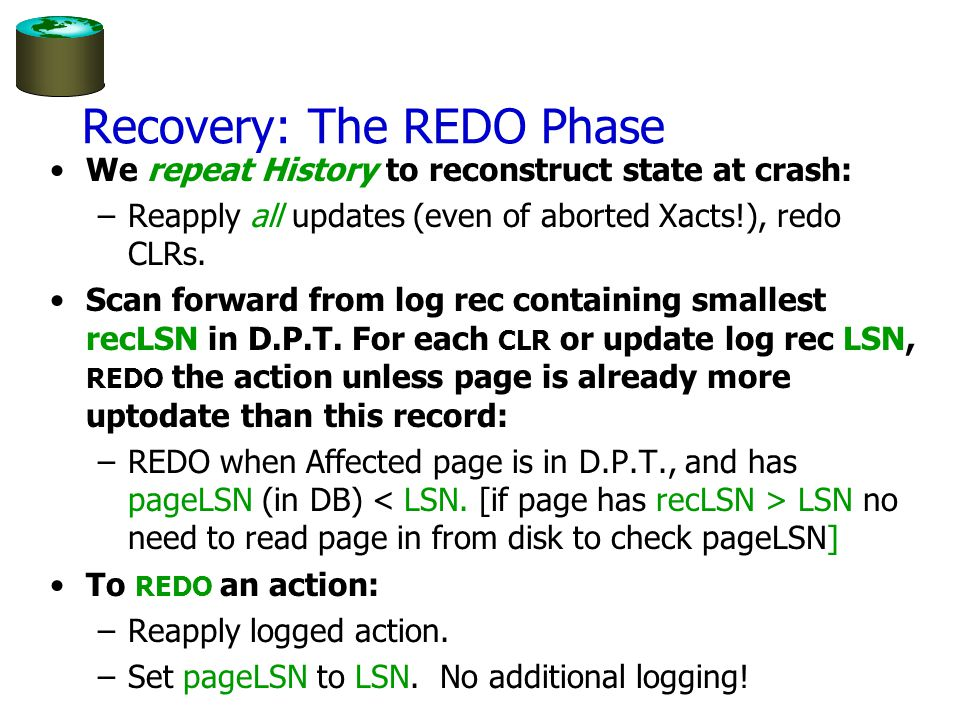 Recovery: The REDO Phase We repeat History to reconstruct state at crash: –Reapply all updates (even of aborted Xacts!), redo CLRs.