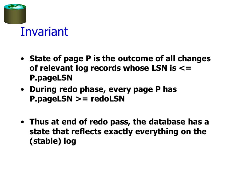 Invariant State of page P is the outcome of all changes of relevant log records whose LSN is <= P.pageLSN During redo phase, every page P has P.pageLSN >= redoLSN Thus at end of redo pass, the database has a state that reflects exactly everything on the (stable) log