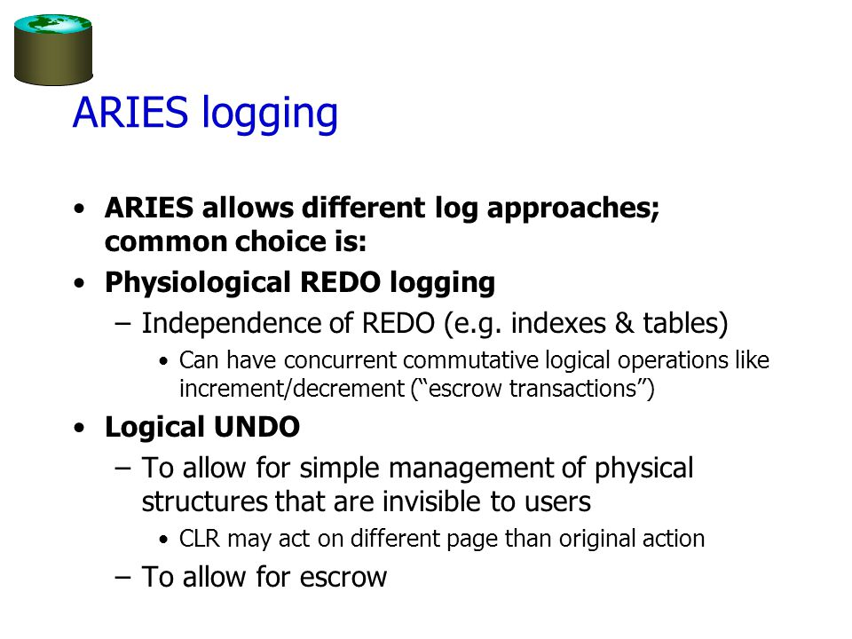 ARIES logging ARIES allows different log approaches; common choice is: Physiological REDO logging –Independence of REDO (e.g.