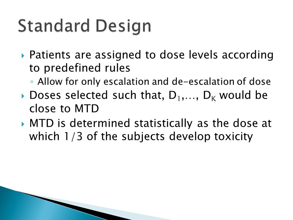 Subjects are randomized  The number of subjects, r i, developing toxicity would be observed  p i = r i /n i, is used to calculate the proportions exhibiting toxicity  Dose-response is modeled based on the probability of toxicity  The MTD would be fitted to this model