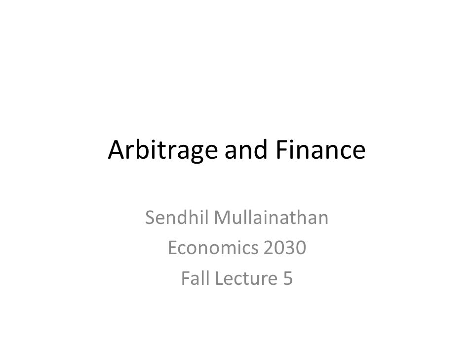 Arbitrage and Finance Sendhil Mullainathan Economics 2030 Fall Lecture 5
