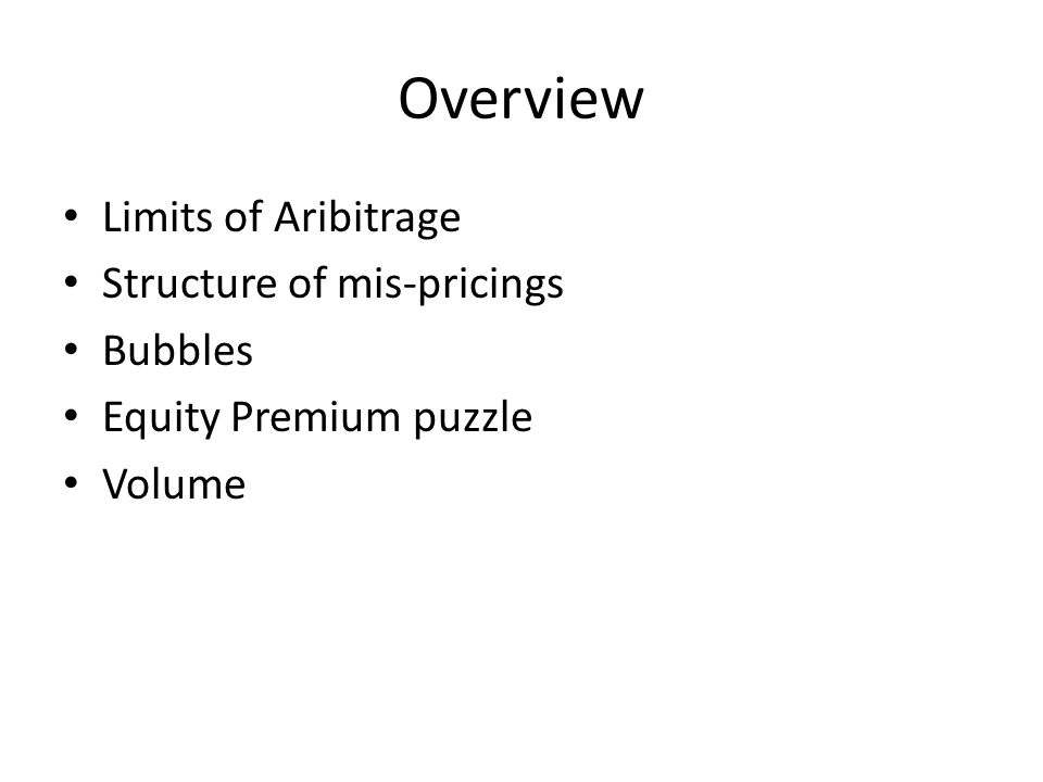 Overview Limits of Aribitrage Structure of mis-pricings Bubbles Equity Premium puzzle Volume