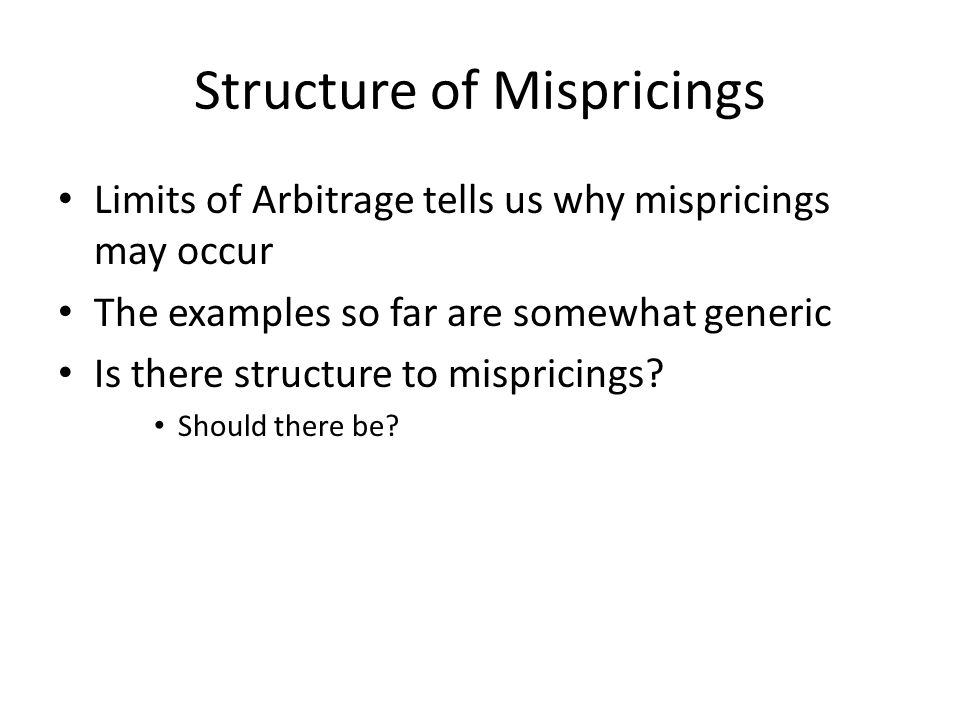 Structure of Mispricings Limits of Arbitrage tells us why mispricings may occur The examples so far are somewhat generic Is there structure to mispricings.