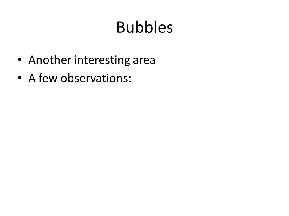 Bubbles Another interesting area A few observations: