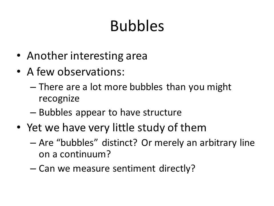 Bubbles Another interesting area A few observations: – There are a lot more bubbles than you might recognize – Bubbles appear to have structure Yet we have very little study of them – Are bubbles distinct.