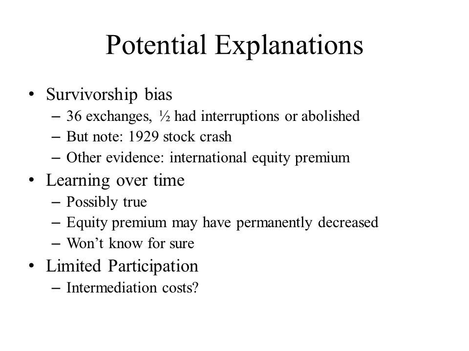 Potential Explanations Survivorship bias – 36 exchanges, ½ had interruptions or abolished – But note: 1929 stock crash – Other evidence: international equity premium Learning over time – Possibly true – Equity premium may have permanently decreased – Won't know for sure Limited Participation – Intermediation costs