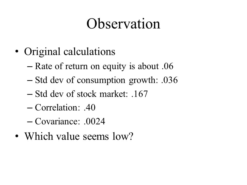 Observation Original calculations – Rate of return on equity is about.06 – Std dev of consumption growth:.036 – Std dev of stock market:.167 – Correlation:.40 – Covariance:.0024 Which value seems low?