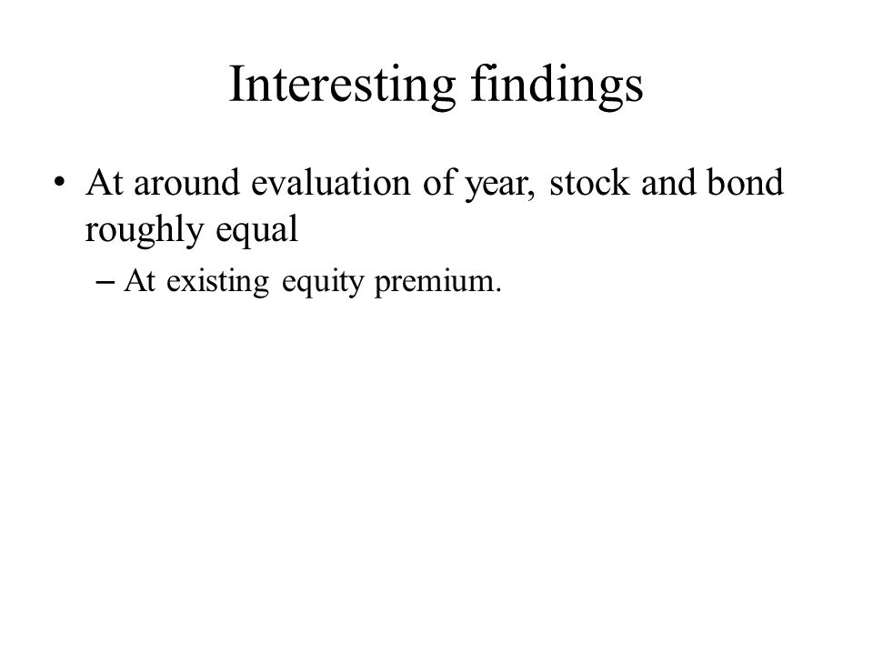 Interesting findings At around evaluation of year, stock and bond roughly equal – At existing equity premium.