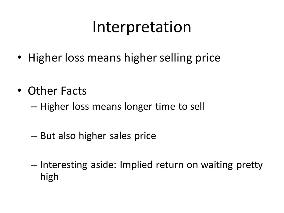Interpretation Higher loss means higher selling price Other Facts – Higher loss means longer time to sell – But also higher sales price – Interesting aside: Implied return on waiting pretty high