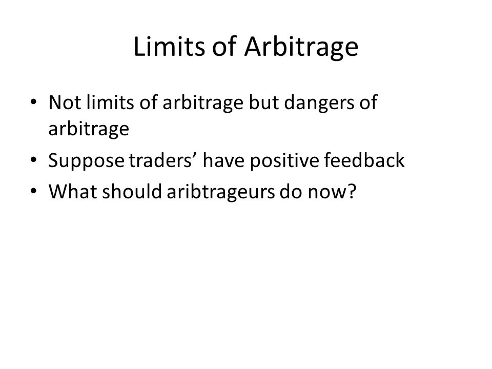 Limits of Arbitrage Not limits of arbitrage but dangers of arbitrage Suppose traders' have positive feedback What should aribtrageurs do now?