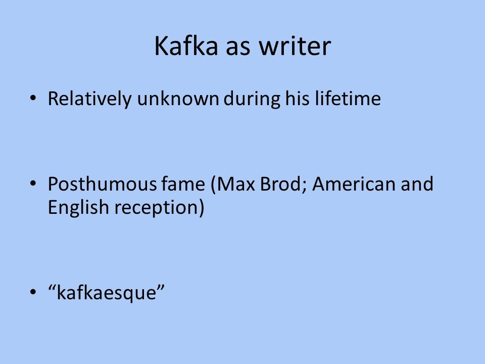 """Kafka as writer Relatively unknown during his lifetime Posthumous fame (Max Brod; American and English reception) """"kafkaesque"""""""
