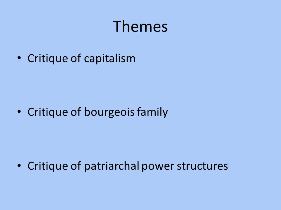 Themes Critique of capitalism Critique of bourgeois family Critique of patriarchal power structures