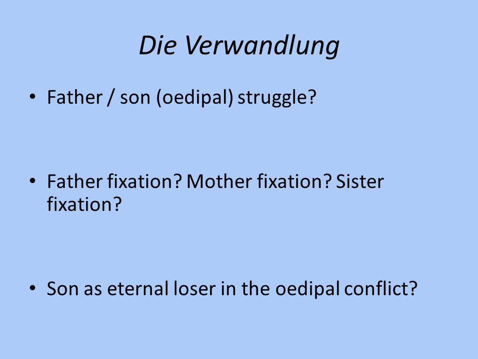 Die Verwandlung Father / son (oedipal) struggle? Father fixation? Mother fixation? Sister fixation? Son as eternal loser in the oedipal conflict?