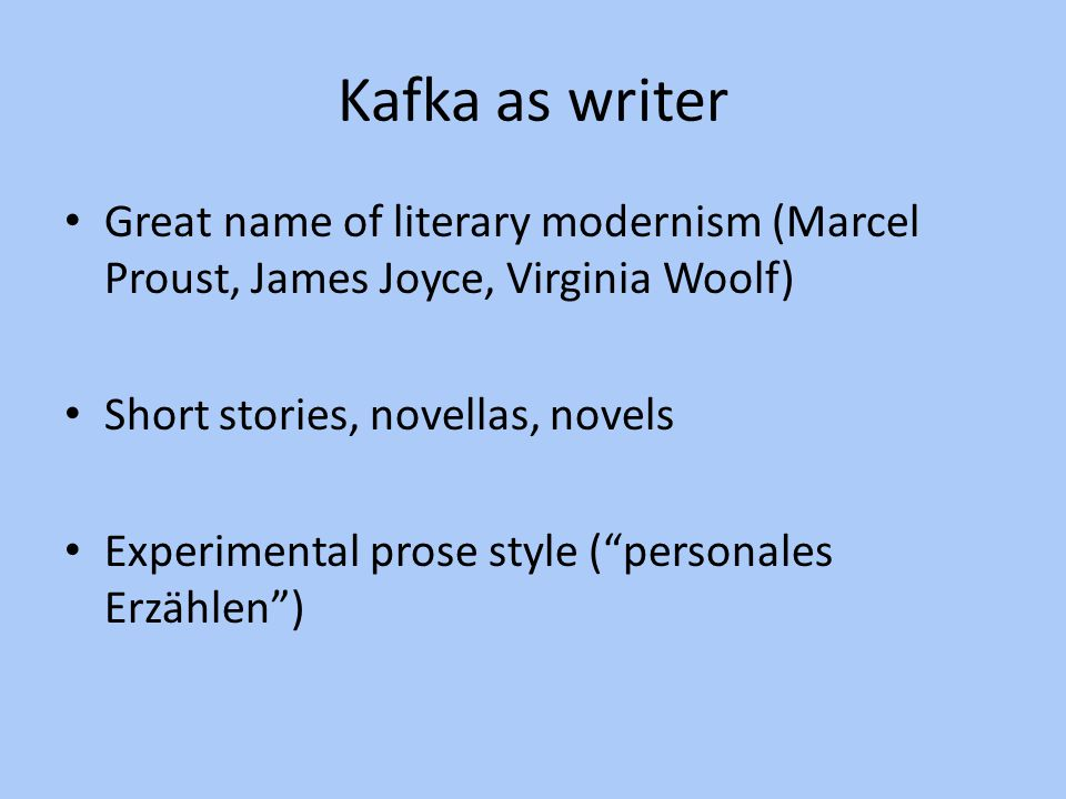 Kafka as writer Great name of literary modernism (Marcel Proust, James Joyce, Virginia Woolf) Short stories, novellas, novels Experimental prose style