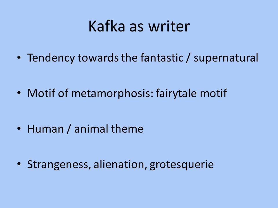 Kafka as writer Tendency towards the fantastic / supernatural Motif of metamorphosis: fairytale motif Human / animal theme Strangeness, alienation, gr