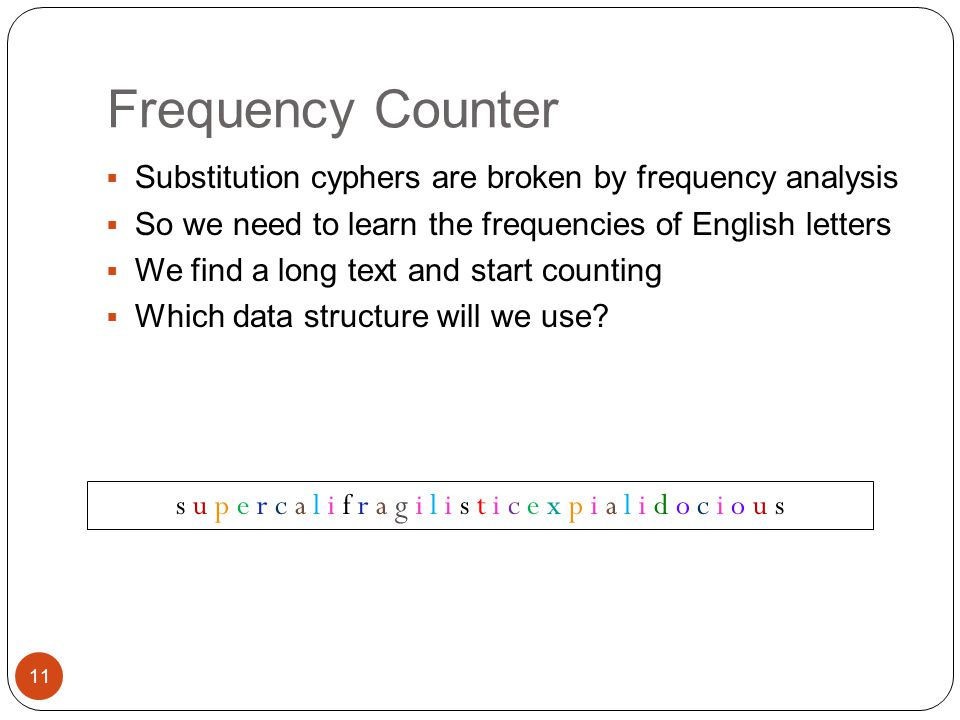 Frequency Counter  Substitution cyphers are broken by frequency analysis  So we need to learn the frequencies of English letters  We find a long text and start counting  Which data structure will we use.