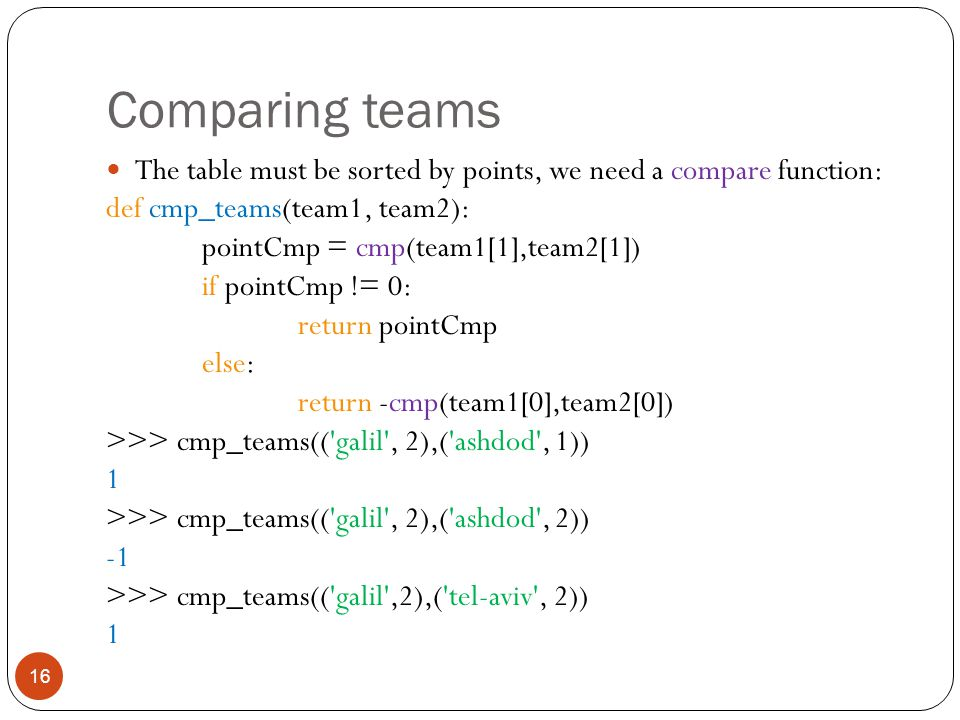 Comparing teams 16 The table must be sorted by points, we need a compare function: def cmp_teams(team1, team2): pointCmp = cmp(team1[1],team2[1]) if pointCmp != 0: return pointCmp else: return -cmp(team1[0],team2[0]) >>> cmp_teams(( galil , 2),( ashdod , 1)) 1 >>> cmp_teams(( galil , 2),( ashdod , 2)) >>> cmp_teams(( galil ,2),( tel-aviv , 2)) 1