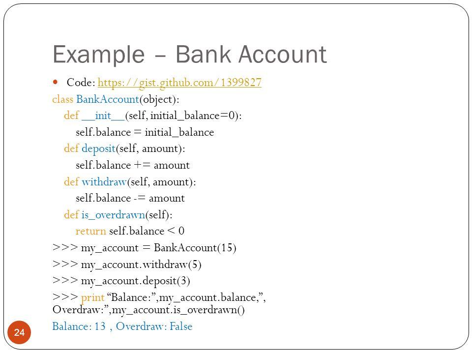 Example – Bank Account 24 Code: https://gist.github.com/1399827https://gist.github.com/1399827 class BankAccount(object): def __init__(self, initial_balance=0): self.balance = initial_balance def deposit(self, amount): self.balance += amount def withdraw(self, amount): self.balance -= amount def is_overdrawn(self): return self.balance < 0 >>> my_account = BankAccount(15) >>> my_account.withdraw(5) >>> my_account.deposit(3) >>> print Balance: ,my_account.balance, , Overdraw: ,my_account.is_overdrawn() Balance: 13, Overdraw: False