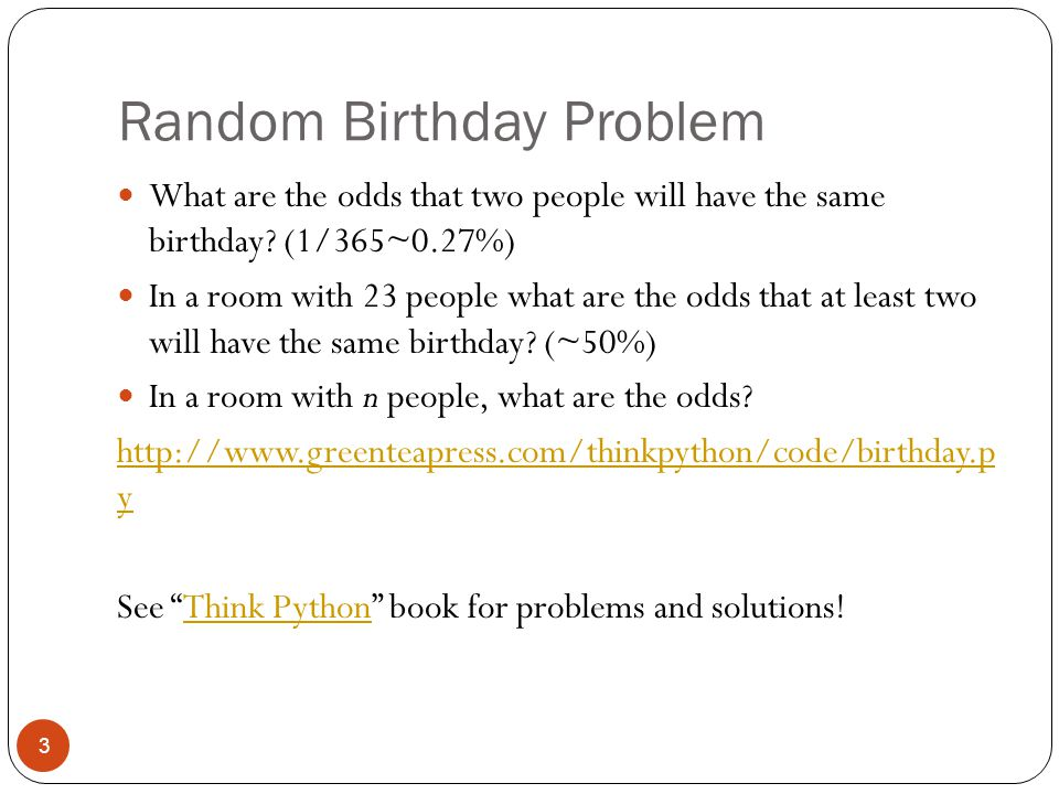 Random Birthday Problem 3 What are the odds that two people will have the same birthday.