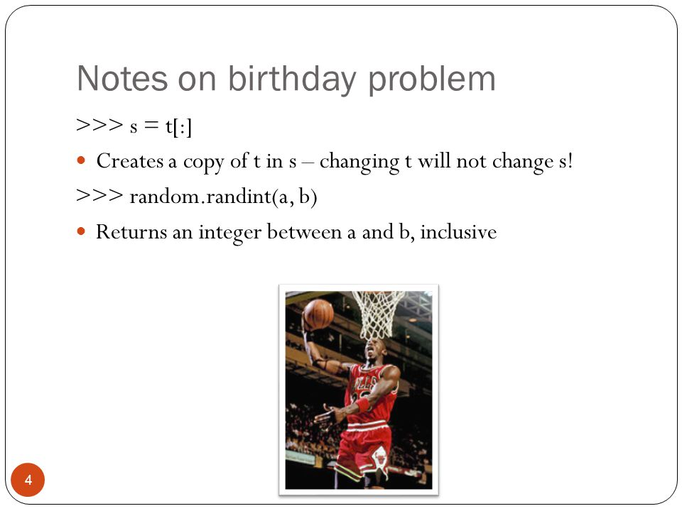 Notes on birthday problem 4 >>> s = t[:] Creates a copy of t in s – changing t will not change s.