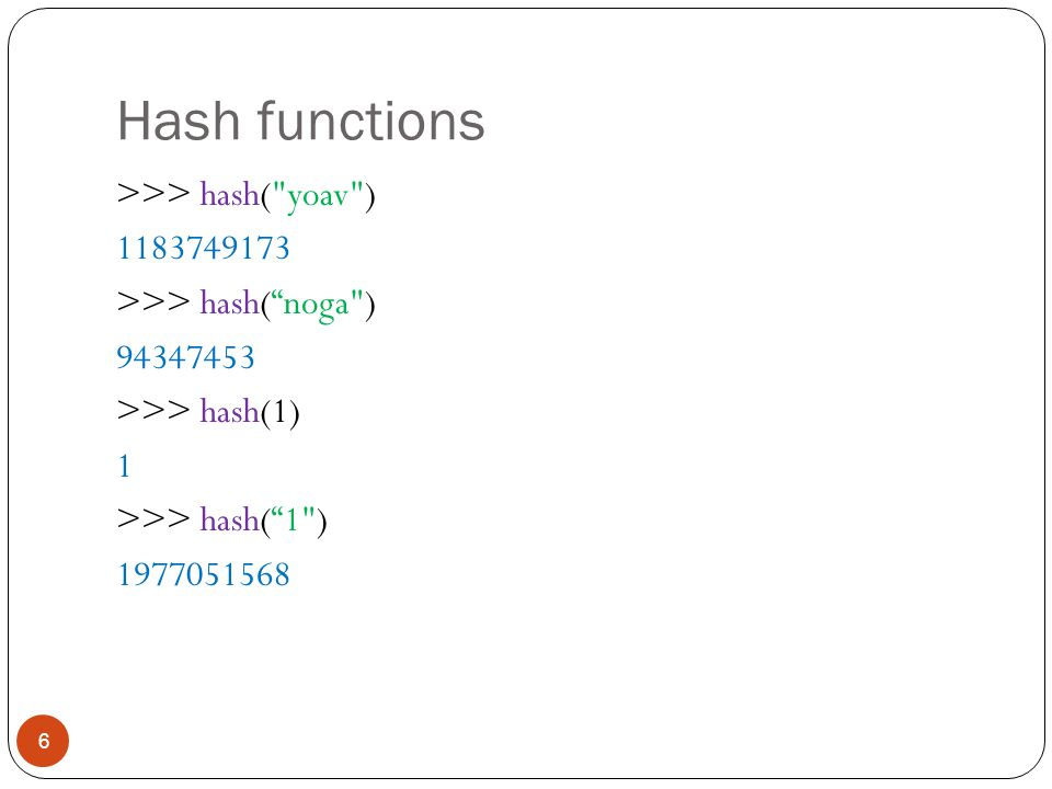Hash functions 6 >>> hash( yoav ) 1183749173 >>> hash( noga ) 94347453 >>> hash(1) 1 >>> hash( 1 ) 1977051568