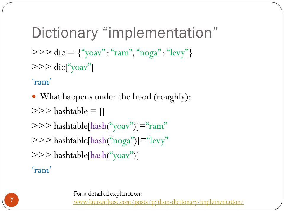 Dictionary implementation 7 >>> dic = { yoav : ram , noga : levy } >>> dic[ yoav ] 'ram' What happens under the hood (roughly): >>> hashtable = [] >>> hashtable[hash( yoav )]= ram >>> hashtable[hash( noga )]= levy >>> hashtable[hash( yoav )] 'ram' For a detailed explanation: www.laurentluce.com/posts/python-dictionary-implementation/