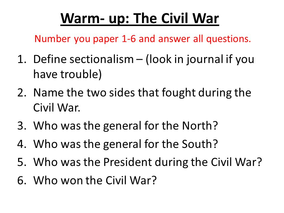 Warm- up: The Civil War Number you paper 1-6 and answer all questions. 1.Define sectionalism – (look in journal if you have trouble) 2.Name the two si
