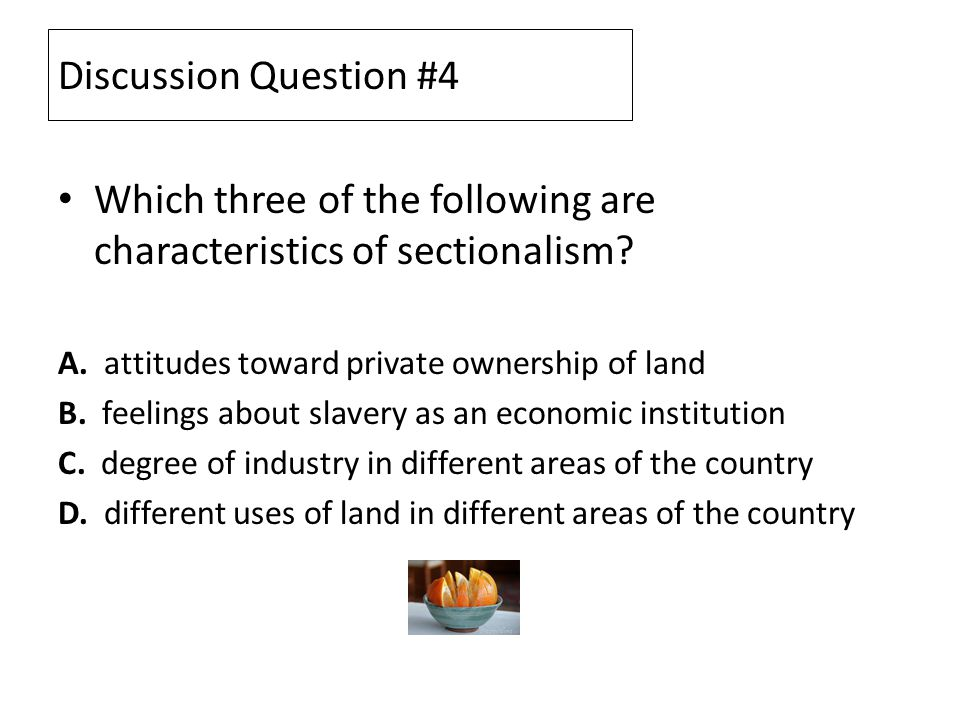 Discussion Question #4 Which three of the following are characteristics of sectionalism? A. attitudes toward private ownership of land B. feelings abo